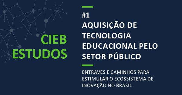 """CIEB Estudos 1: """"Aquisição de Tecnologia Educacional pelo Setor Público: entraves e caminhos para estimular o ecossistema de inovação no Brasil""""."""