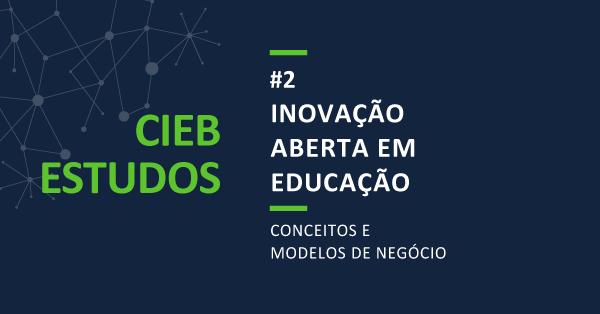 """CIEB Estudos 2: """"Inovação Aberta em Educação: Conceitos e Modelos de Negócios"""""""